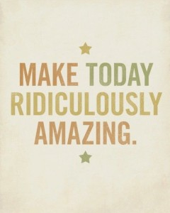 Make today ridiculously amazing